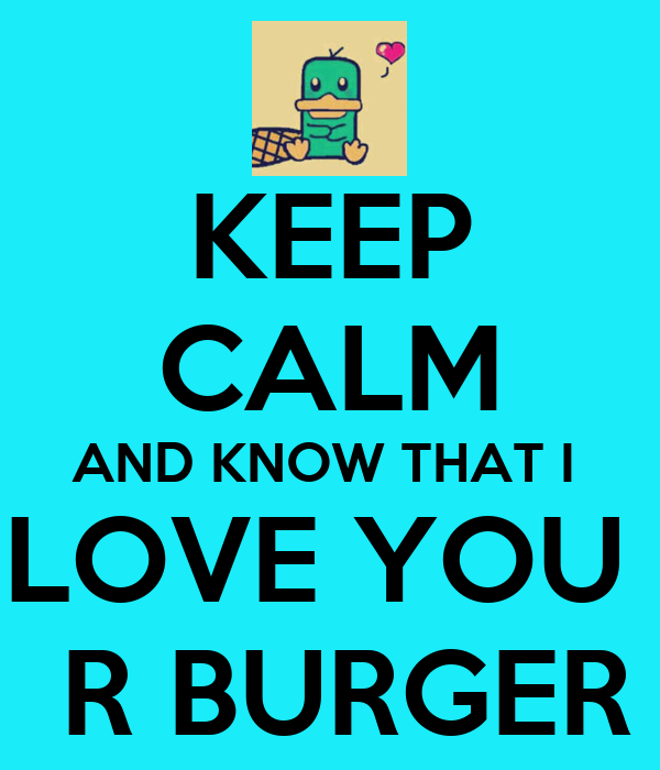 KEEP CALM AND KNOW THAT I  LOVE YOU   R BURGER