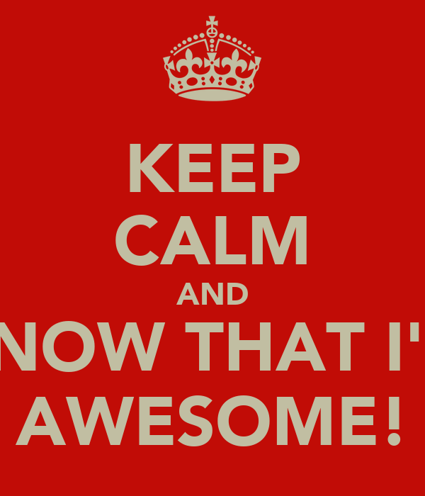 KEEP CALM AND KNOW THAT I'M AWESOME!
