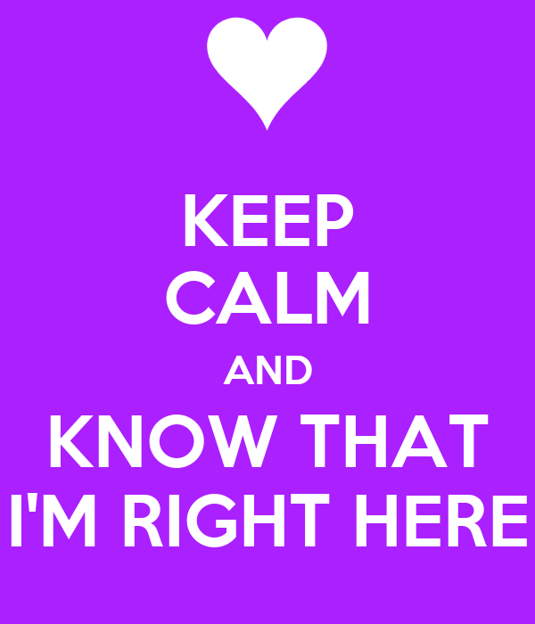 KEEP CALM AND KNOW THAT I'M RIGHT HERE