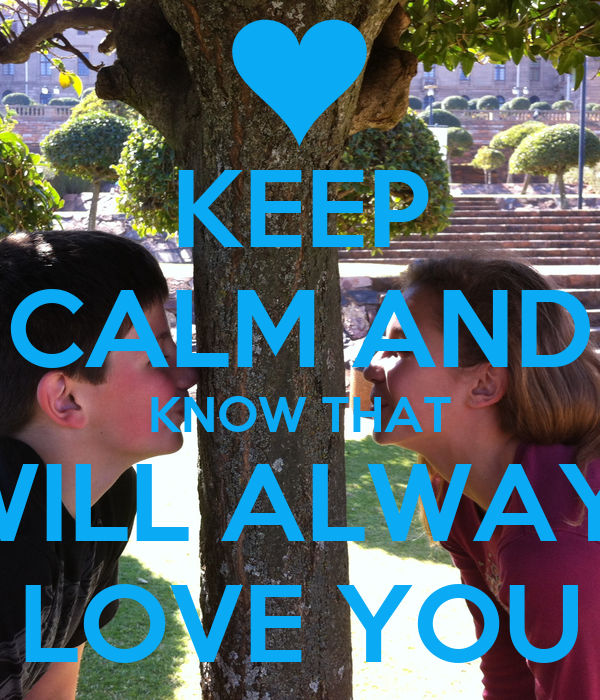 KEEP CALM AND KNOW THAT I WILL ALWAYS  LOVE YOU