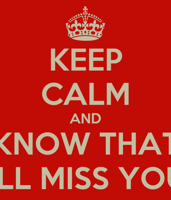 KEEP CALM AND KNOW THAT I'LL MISS YOU