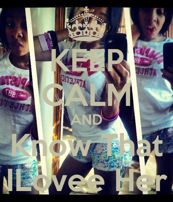 KEEP CALM AND Know That ILovee Her