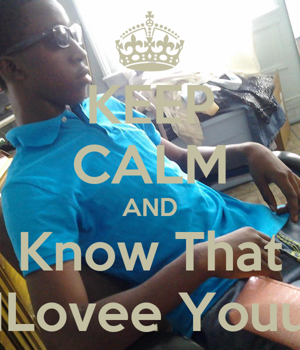 KEEP CALM AND Know That ILovee Youu