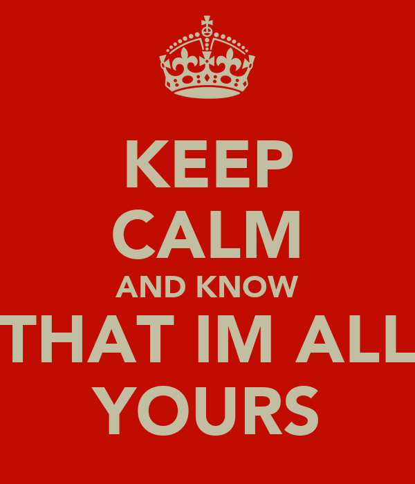 KEEP CALM AND KNOW THAT IM ALL YOURS
