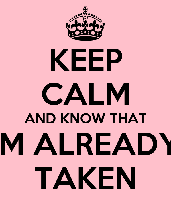 KEEP CALM AND KNOW THAT IM ALREADY TAKEN