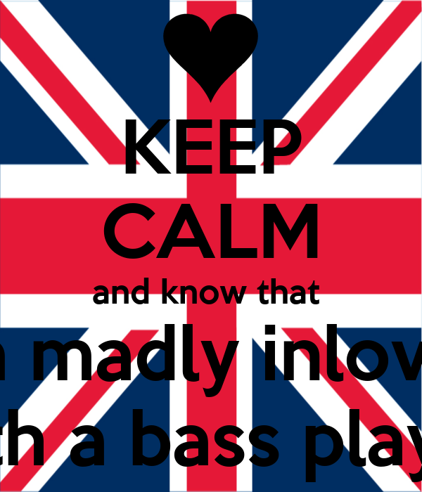 KEEP CALM and know that  im madly inlove  with a bass player