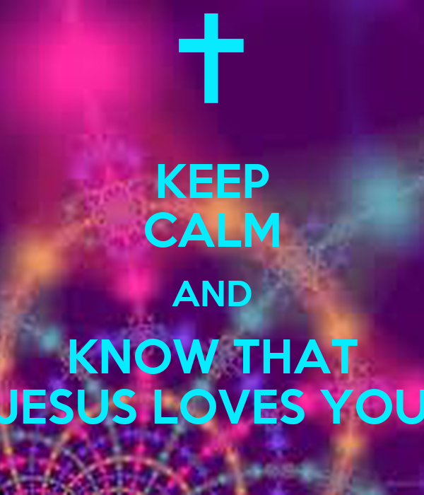 KEEP CALM AND KNOW THAT JESUS LOVES YOU