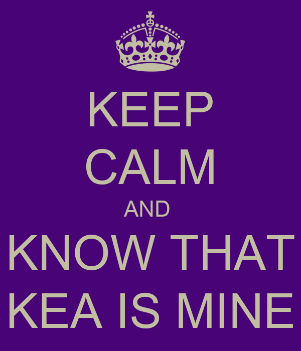 KEEP CALM AND  KNOW THAT KEA IS MINE