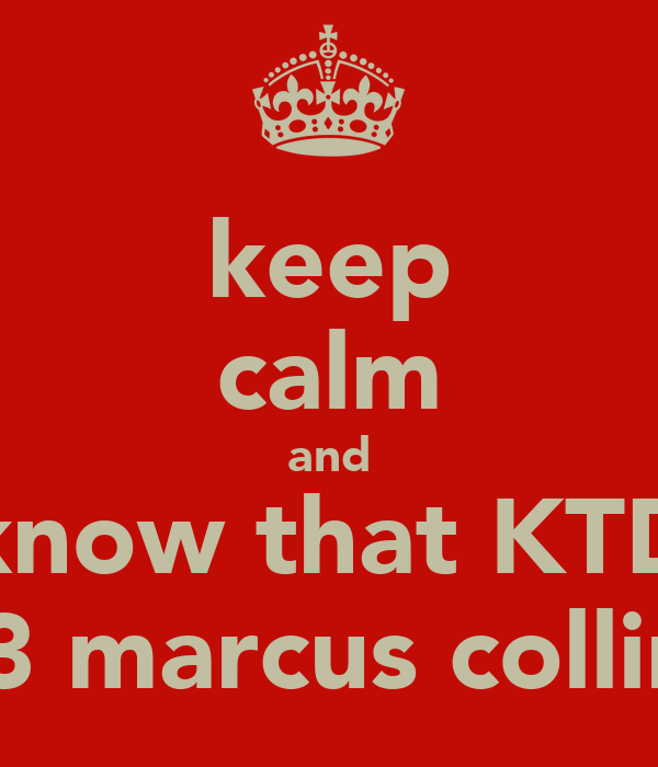 keep calm and know that KTD <3 marcus collins