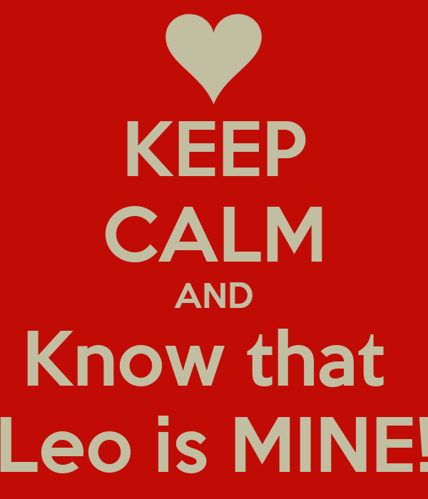 KEEP CALM AND Know that  Leo is MINE!