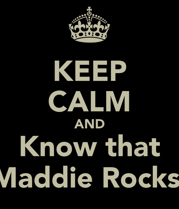 KEEP CALM AND Know that Maddie Rocks.
