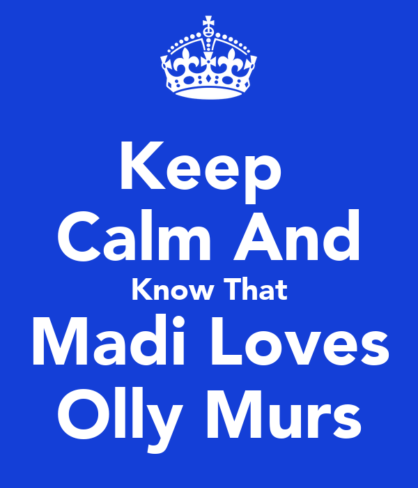 Keep  Calm And Know That Madi Loves Olly Murs