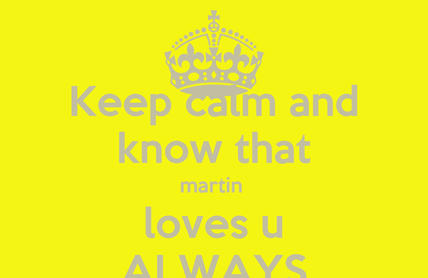 Keep calm and know that martin  loves u ALWAYS