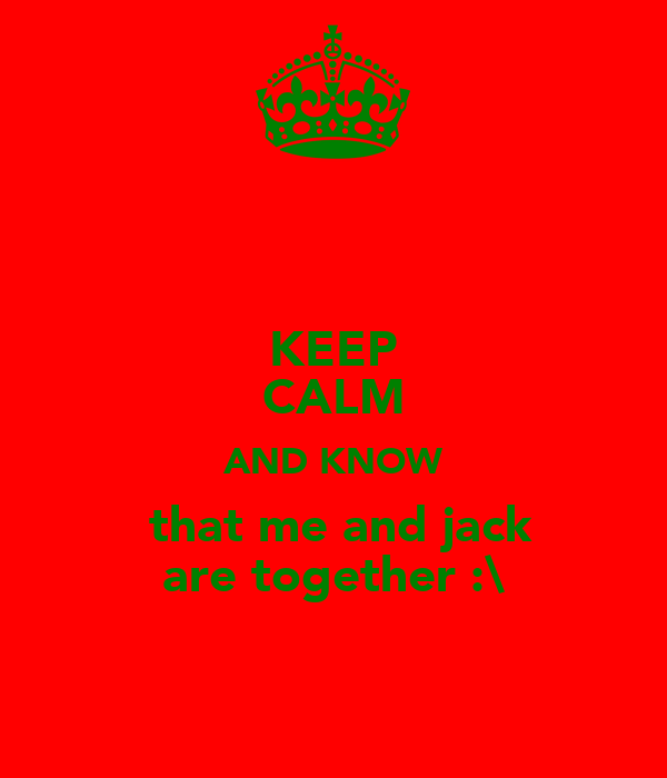 KEEP CALM AND KNOW  that me and jack are together :\