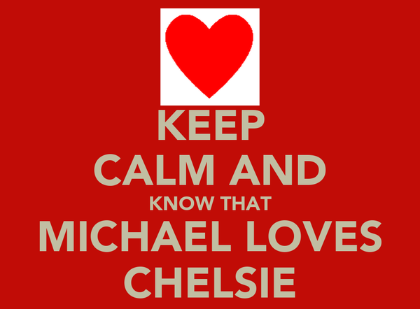 KEEP CALM AND KNOW THAT MICHAEL LOVES CHELSIE