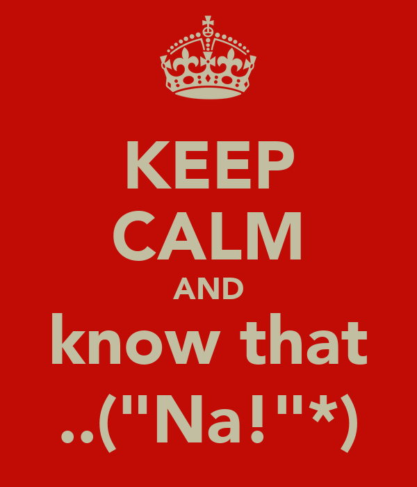 "KEEP CALM AND know that ..(""Na!""*)"