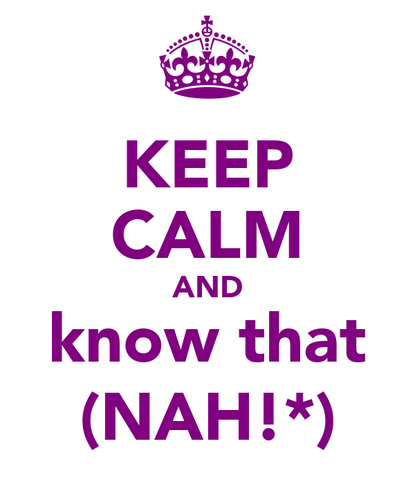 KEEP CALM AND know that (NAH!*)