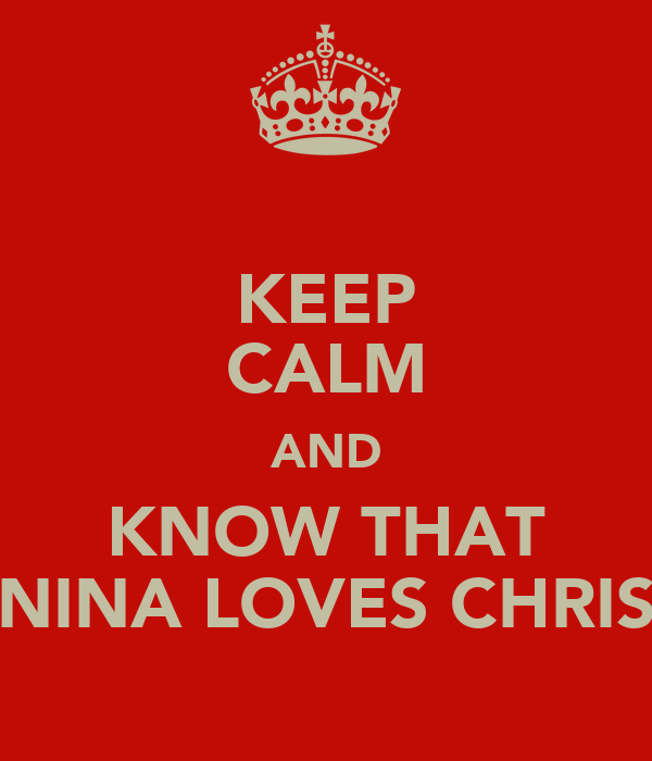 KEEP CALM AND KNOW THAT NINA LOVES CHRIS