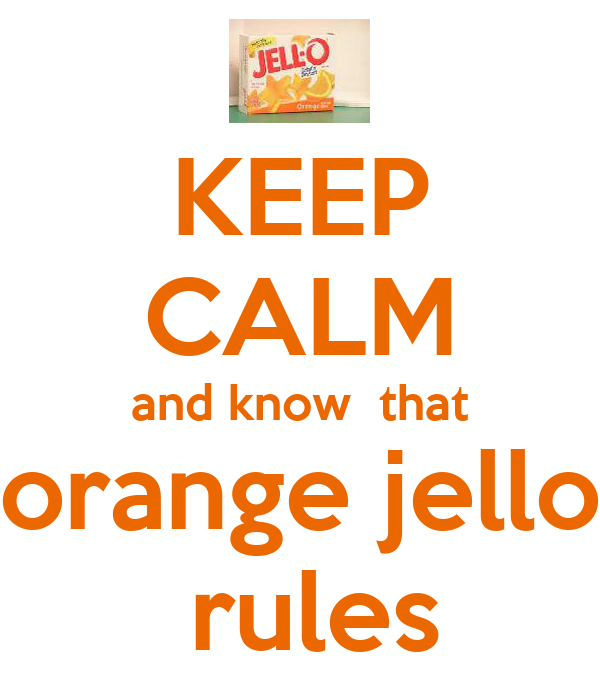 KEEP CALM and know  that orange jello  rules