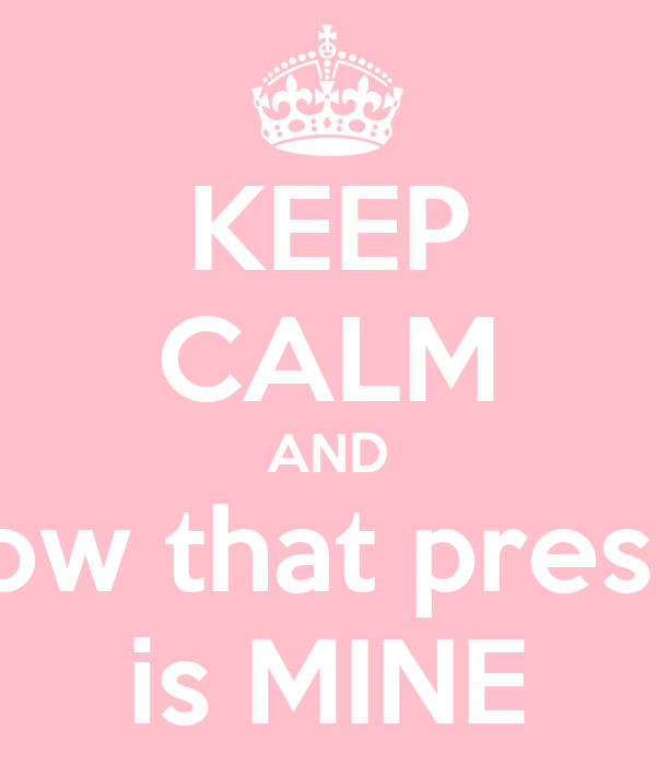 KEEP CALM AND know that presley is MINE