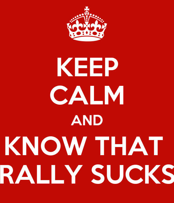 KEEP CALM AND KNOW THAT  RALLY SUCKS