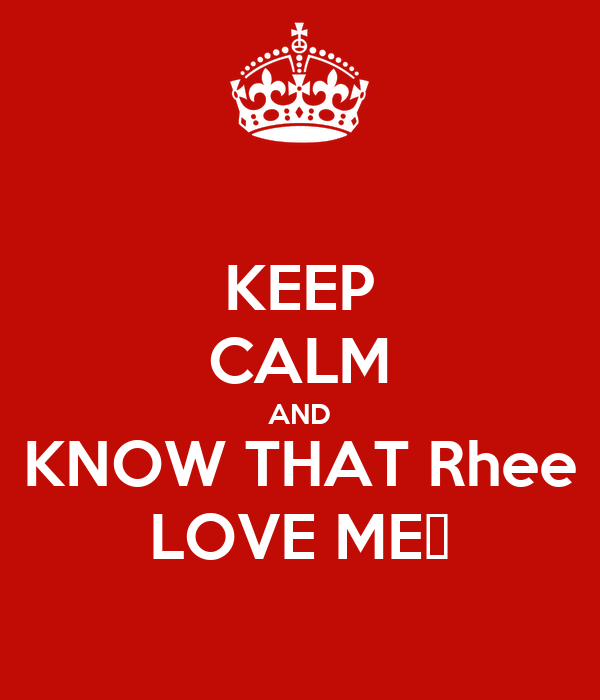 KEEP CALM AND KNOW THAT Rhee LOVE ME❤