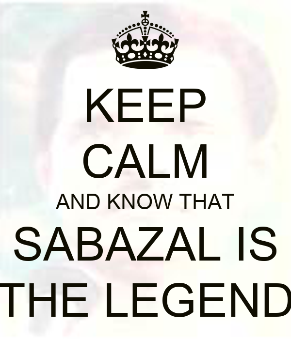 KEEP CALM AND KNOW THAT SABAZAL IS THE LEGEND