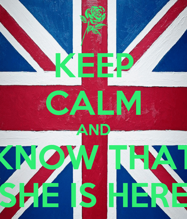 KEEP CALM AND KNOW THAT SHE IS HERE