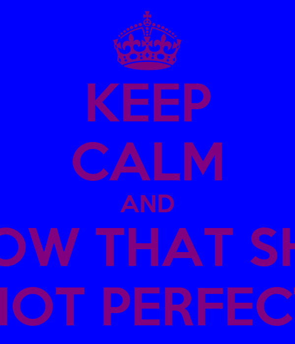 KEEP CALM AND KNOW THAT SHE'S NOT PERFECT