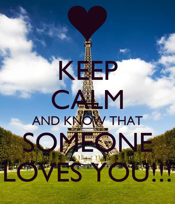 KEEP CALM AND KNOW THAT SOMEONE LOVES YOU!!!