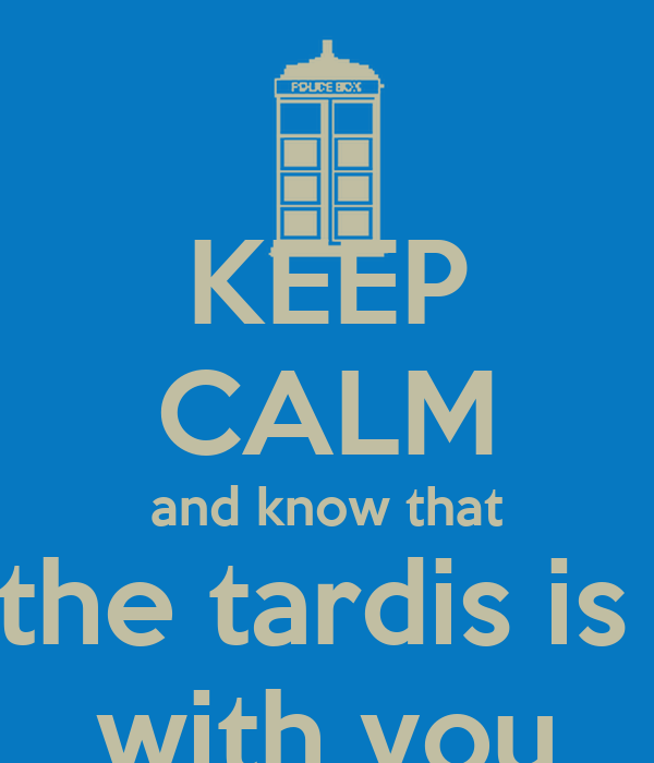 KEEP CALM and know that the tardis is  with you