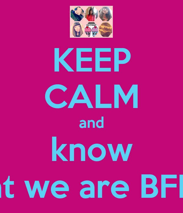 KEEP CALM and know that we are BFF'S!