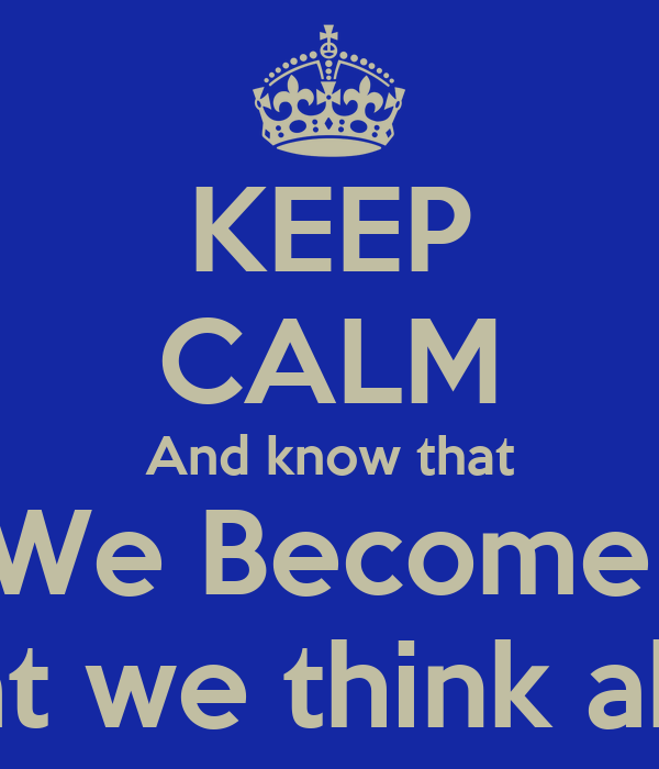 KEEP CALM And know that We Become  What we think about