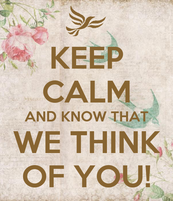 KEEP CALM AND KNOW THAT WE THINK OF YOU!