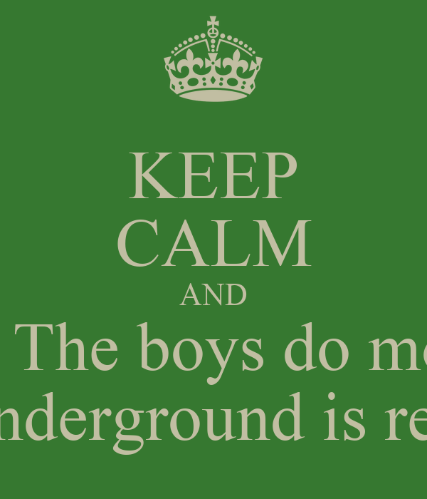 KEEP CALM AND Know that when The boys do more than the girls Underground is real
