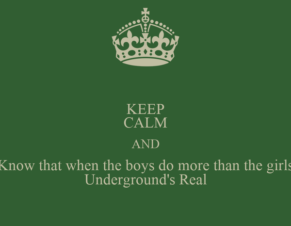 KEEP CALM AND Know that when the boys do more than the girls Underground's Real