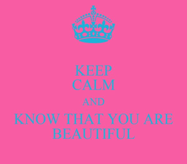 KEEP CALM AND KNOW THAT YOU ARE BEAUTIFUL