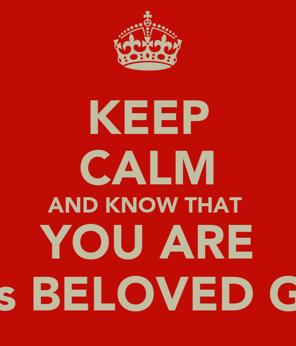 KEEP CALM AND KNOW THAT  YOU ARE GOD's BELOVED GINNY