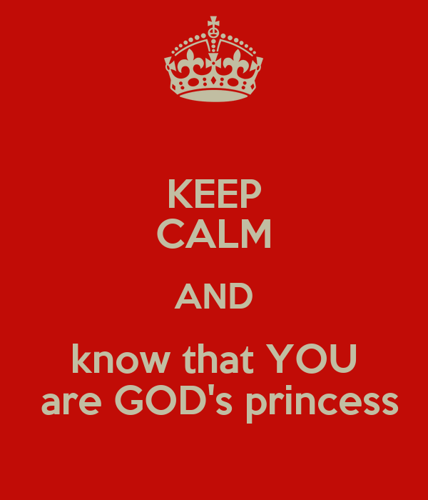 KEEP CALM AND know that YOU  are GOD's princess