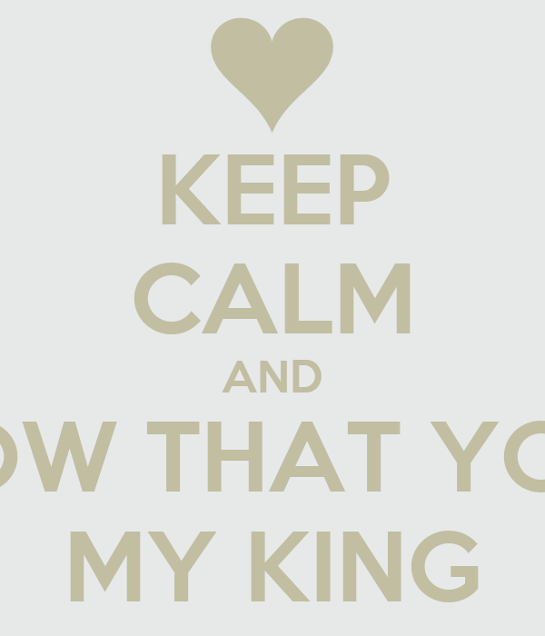 KEEP CALM AND KNOW THAT YOUR  MY KING