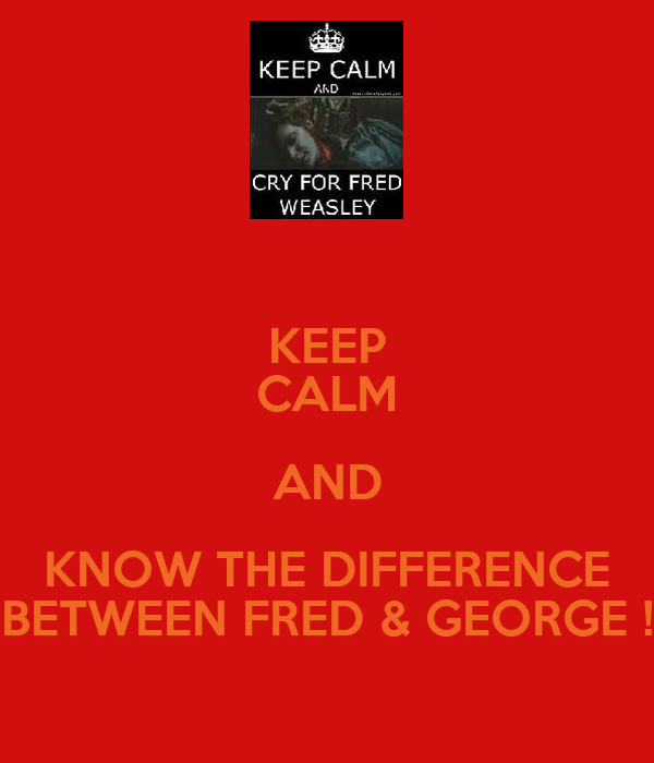 KEEP CALM AND KNOW THE DIFFERENCE BETWEEN FRED & GEORGE !