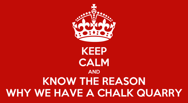 KEEP CALM AND KNOW THE REASON WHY WE HAVE A CHALK QUARRY