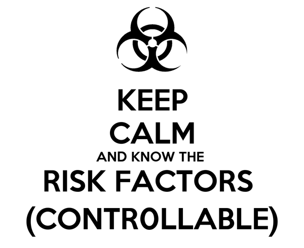 KEEP CALM AND KNOW THE  RISK FACTORS  (CONTR0LLABLE)