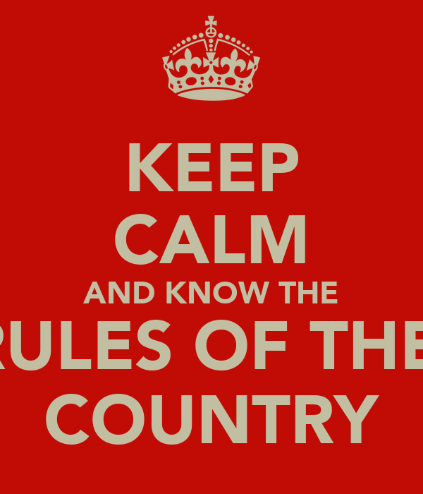 KEEP CALM AND KNOW THE RULES OF THE  COUNTRY