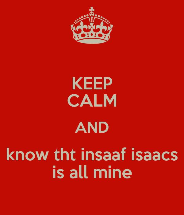 KEEP CALM AND know tht insaaf isaacs is all mine