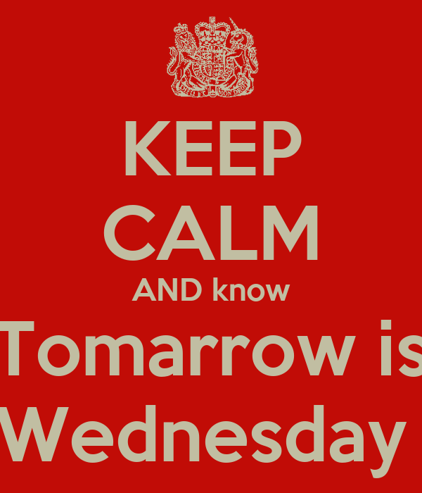 KEEP CALM AND know Tomarrow is Wednesday