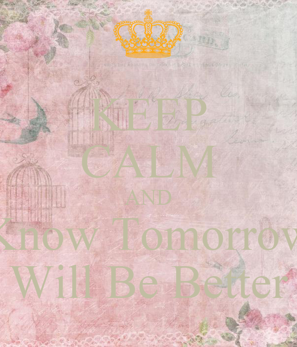 KEEP CALM AND Know Tomorrow Will Be Better