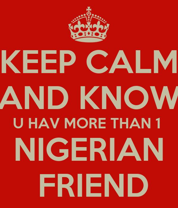 KEEP CALM AND KNOW U HAV MORE THAN 1  NIGERIAN  FRIEND