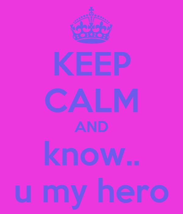 KEEP CALM AND know.. u my hero