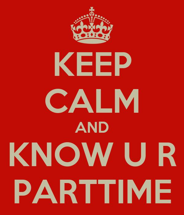 KEEP CALM AND KNOW U R PARTTIME